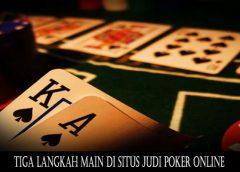 Tiga Langkah Main Di Situs Judi Poker Online